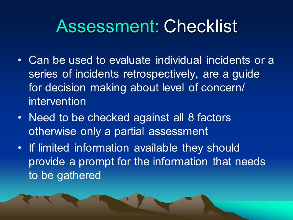 Assessment: Checklist Can be used to evaluate individual incidents or a series of incidents retrospectively, are a guide for decision making about lev