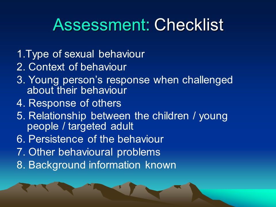 Assessment: Checklist 1.Type of sexual behaviour 2. Context of behaviour 3. Young persons response when challenged about their behaviour 4. Response o