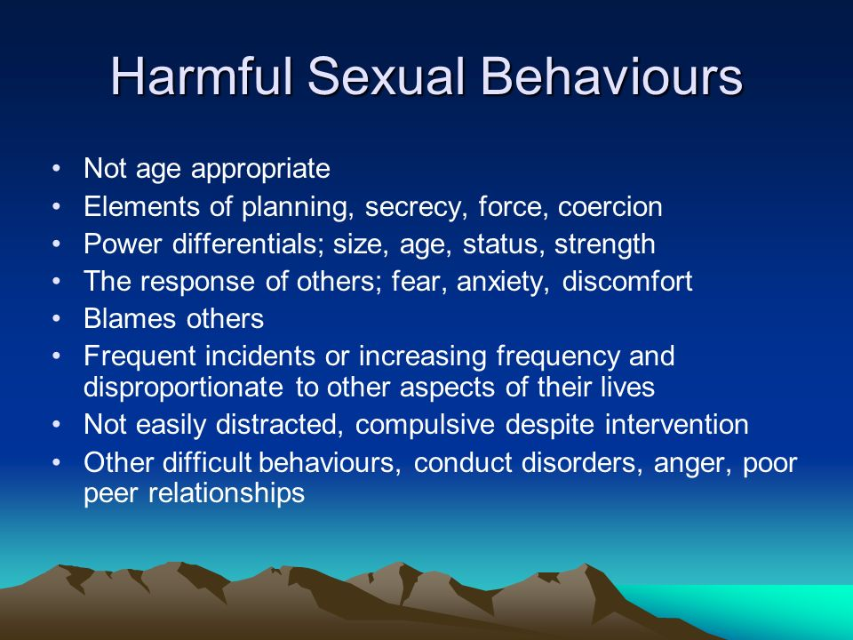 Harmful Sexual Behaviours Not age appropriate Elements of planning, secrecy, force, coercion Power differentials; size, age, status, strength The resp