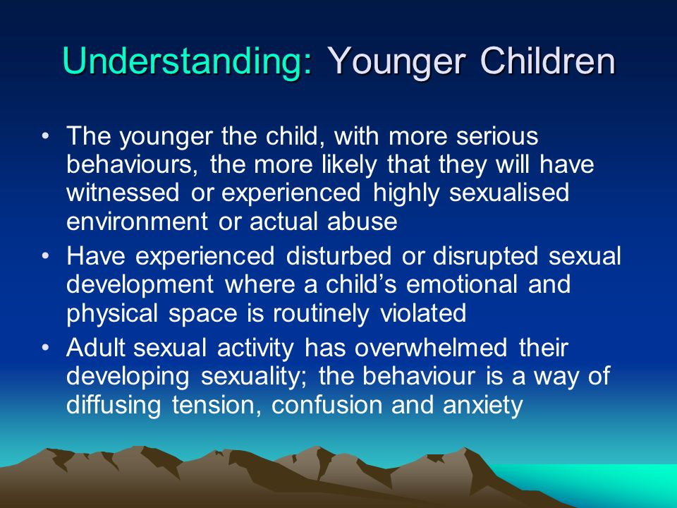 Understanding: Younger Children The younger the child, with more serious behaviours, the more likely that they will have witnessed or experienced high
