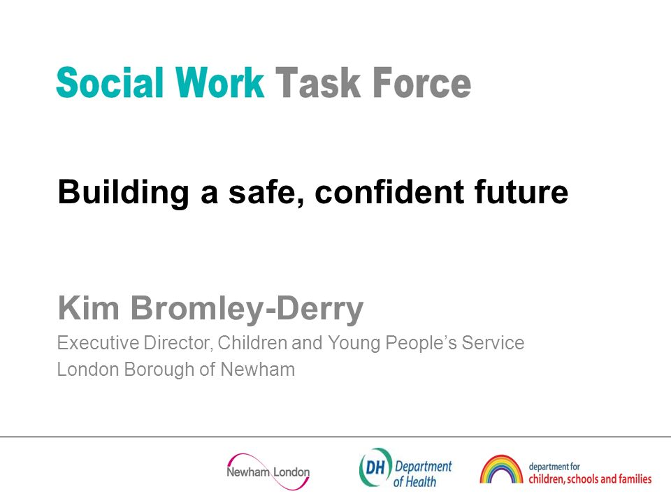 Kim Bromley-Derry Executive Director, Children and Young Peoples Service London Borough of Newham Building a safe, confident future