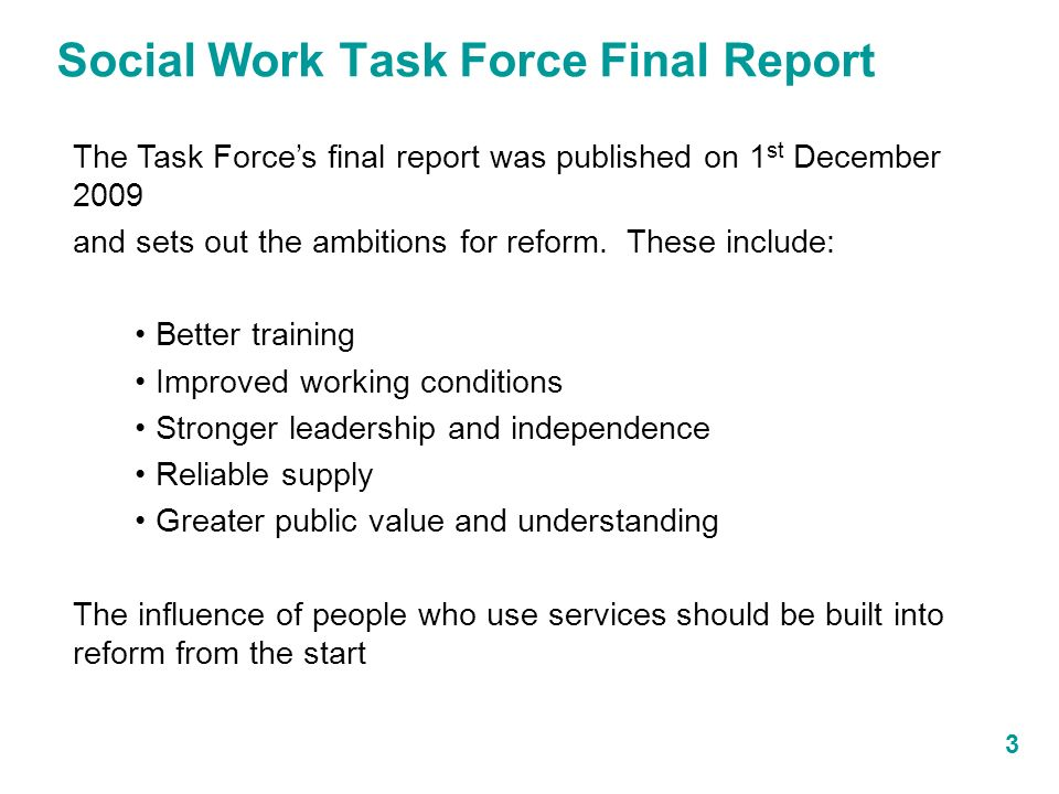 Social Work Task Force Final Report 3 The Task Forces final report was published on 1 st December 2009 and sets out the ambitions for reform.