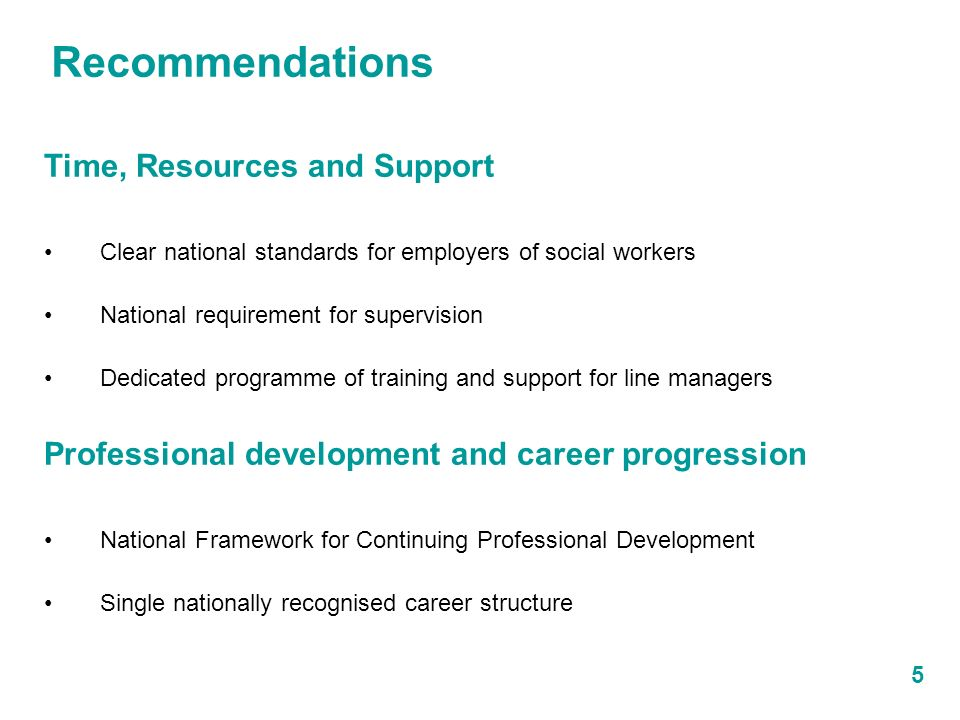5 Time, Resources and Support Clear national standards for employers of social workers National requirement for supervision Dedicated programme of training and support for line managers Professional development and career progression National Framework for Continuing Professional Development Single nationally recognised career structure Recommendations