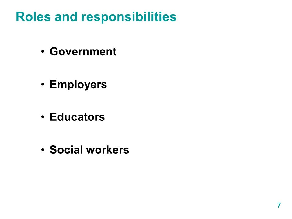 Roles and responsibilities 7 Government Employers Educators Social workers