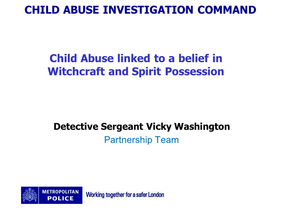 CHILD ABUSE INVESTIGATION COMMAND Child Abuse linked to a belief in Witchcraft and Spirit Possession Detective Sergeant Vicky Washington Partnership Team