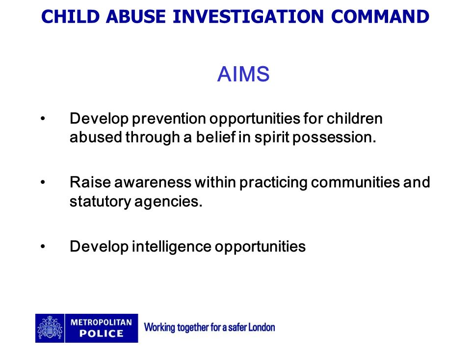 CHILD ABUSE INVESTIGATION COMMAND AIMS Develop prevention opportunities for children abused through a belief in spirit possession.