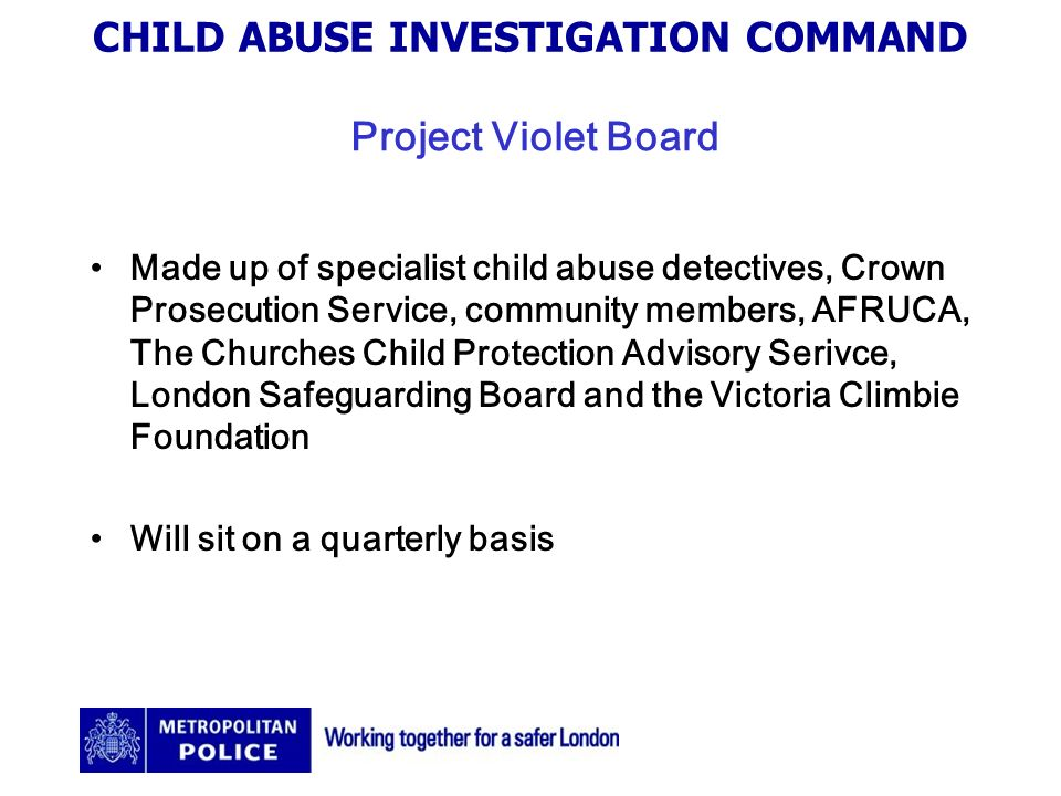 CHILD ABUSE INVESTIGATION COMMAND Project Violet Board Made up of specialist child abuse detectives, Crown Prosecution Service, community members, AFRUCA, The Churches Child Protection Advisory Serivce, London Safeguarding Board and the Victoria Climbie Foundation Will sit on a quarterly basis