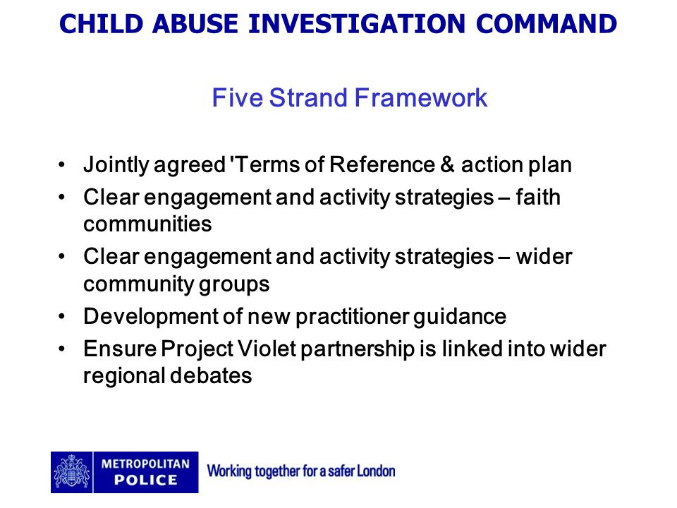 CHILD ABUSE INVESTIGATION COMMAND Five Strand Framework Jointly agreed Terms of Reference & action plan Clear engagement and activity strategies – faith communities Clear engagement and activity strategies – wider community groups Development of new practitioner guidance Ensure Project Violet partnership is linked into wider regional debates