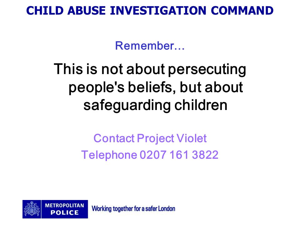 CHILD ABUSE INVESTIGATION COMMAND Remember… This is not about persecuting people s beliefs, but about safeguarding children Contact Project Violet Telephone 0207 161 3822