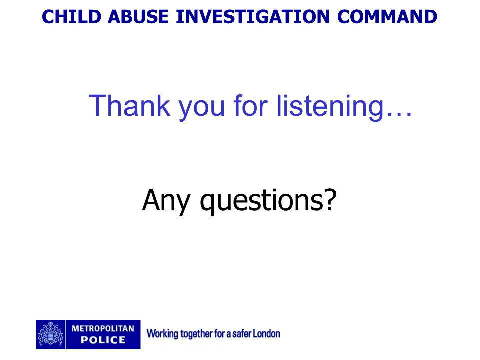 CHILD ABUSE INVESTIGATION COMMAND Thank you for listening… Any questions