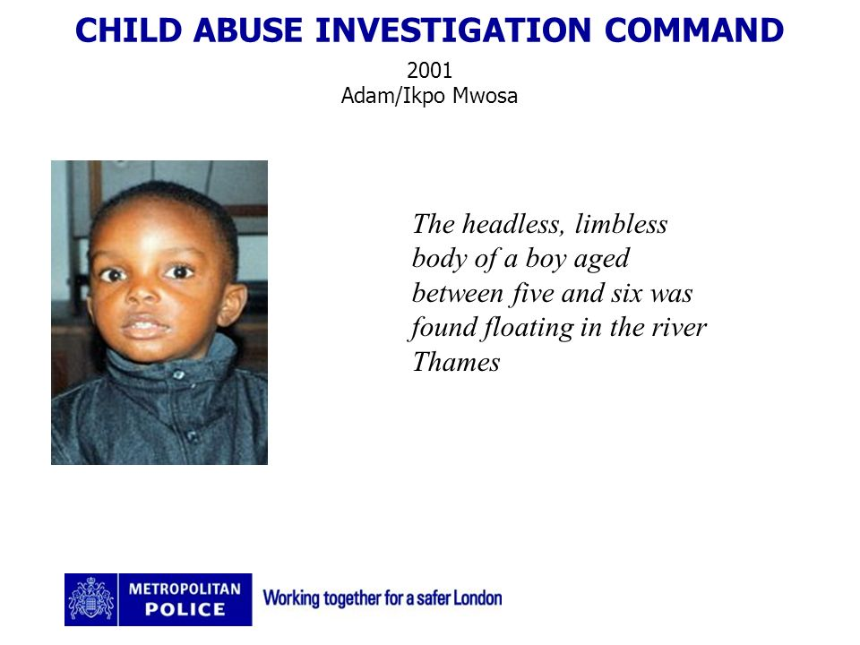 CHILD ABUSE INVESTIGATION COMMAND 2001 Adam/Ikpo Mwosa The headless, limbless body of a boy aged between five and six was found floating in the river Thames