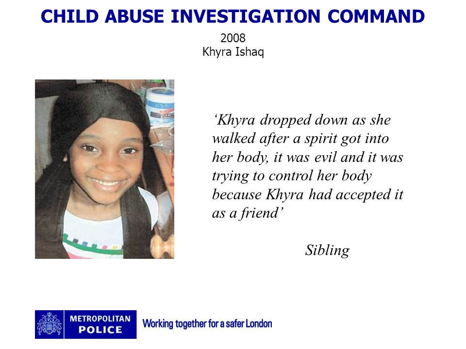 CHILD ABUSE INVESTIGATION COMMAND 2008 Khyra Ishaq Khyra dropped down as she walked after a spirit got into her body, it was evil and it was trying to control her body because Khyra had accepted it as a friend Sibling