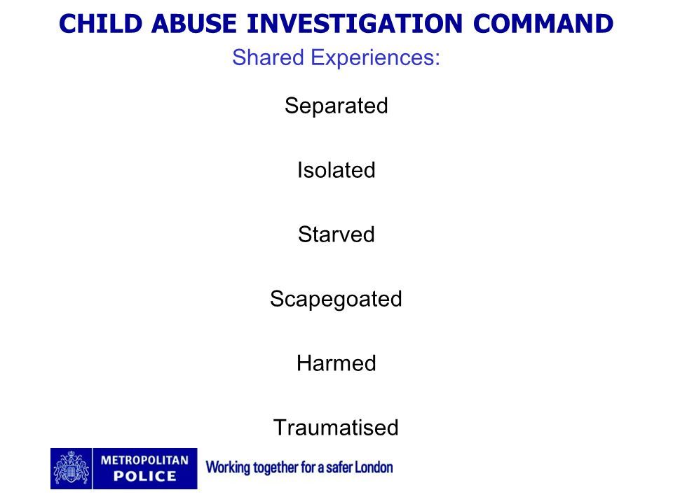 CHILD ABUSE INVESTIGATION COMMAND Shared Experiences: Separated Isolated Starved Scapegoated Harmed Traumatised