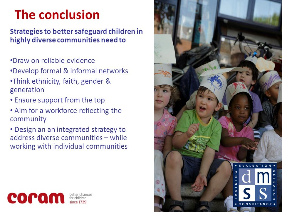 15 The conclusion Strategies to better safeguard children in highly diverse communities need to Draw on reliable evidence Develop formal & informal networks Think ethnicity, faith, gender & generation Ensure support from the top Aim for a workforce reflecting the community Design an an integrated strategy to address diverse communities – while working with individual communities