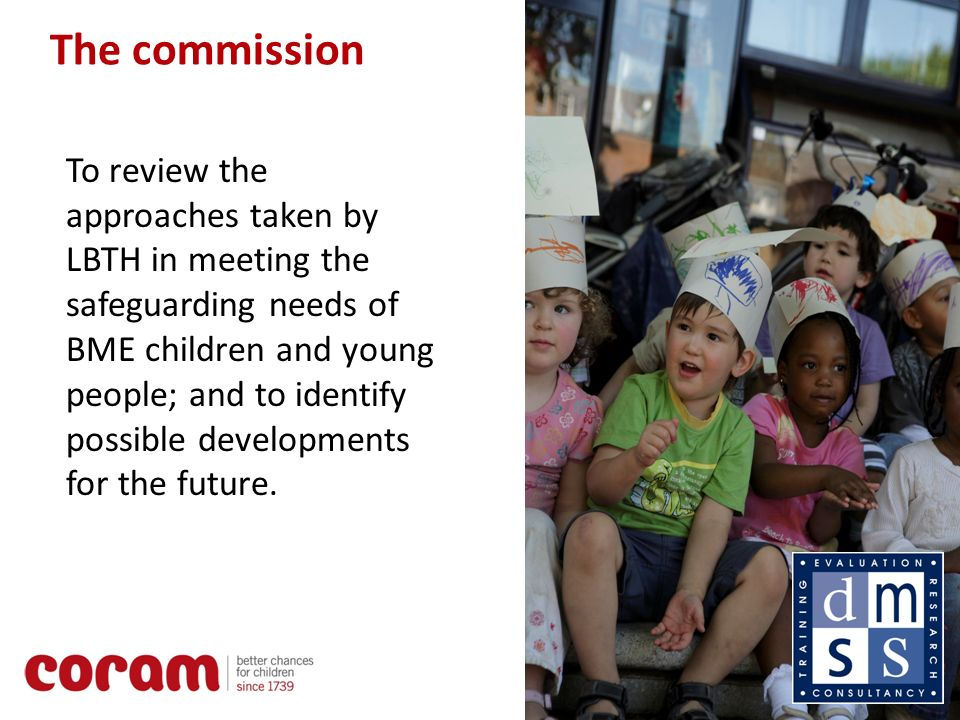 2 The commission To review the approaches taken by LBTH in meeting the safeguarding needs of BME children and young people; and to identify possible developments for the future.