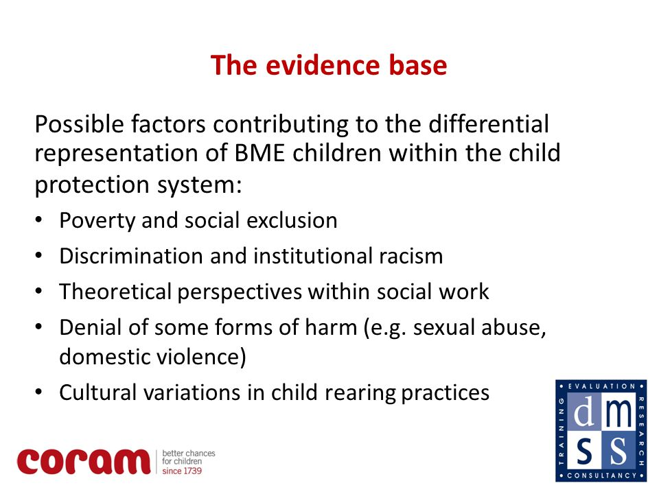 7 The evidence base Possible factors contributing to the differential representation of BME children within the child protection system: Poverty and social exclusion Discrimination and institutional racism Theoretical perspectives within social work Denial of some forms of harm (e.g.