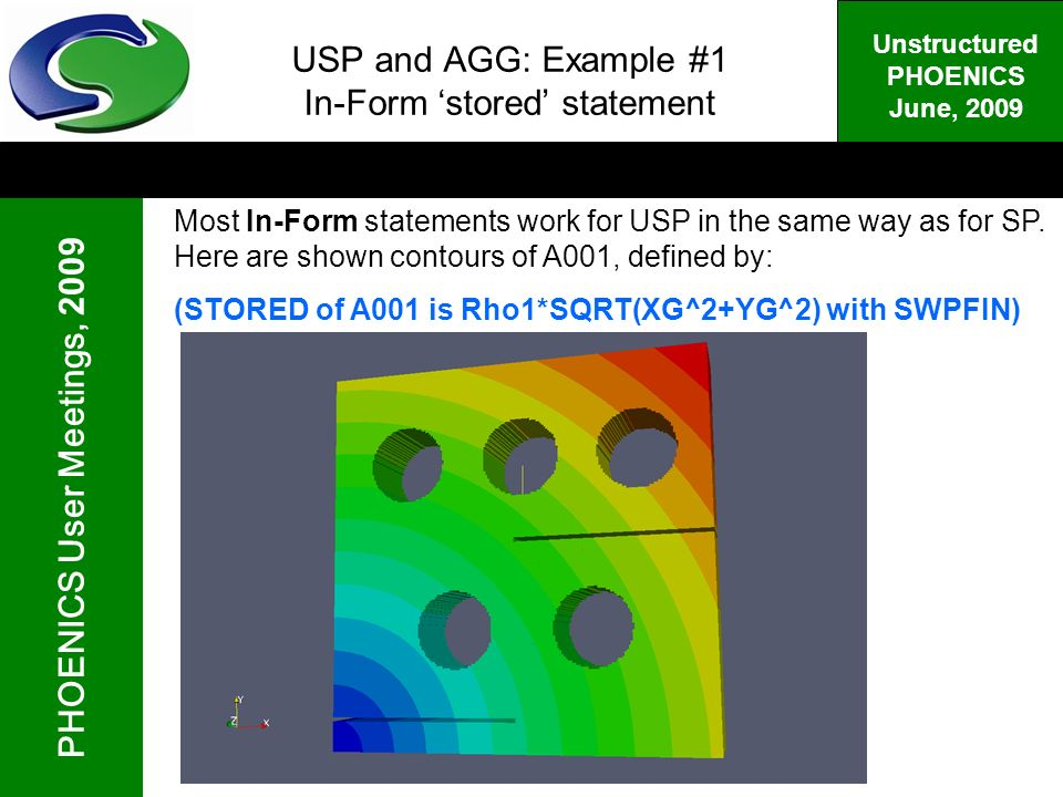 PHOENICS User Meetings, 2009 Unstructured PHOENICS June, 2009 USP and AGG: Example #1 In-Form stored statement Most In-Form statements work for USP in the same way as for SP.