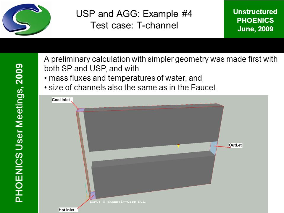 PHOENICS User Meetings, 2009 Unstructured PHOENICS June, 2009 USP and AGG: Example #4 Test case: T-channel A preliminary calculation with simpler geometry was made first with both SP and USP, and with mass fluxes and temperatures of water, and size of channels also the same as in the Faucet.