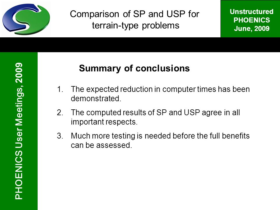 PHOENICS User Meetings, 2009 Unstructured PHOENICS June, 2009 Comparison of SP and USP for terrain-type problems Summary of conclusions 1.The expected reduction in computer times has been demonstrated.