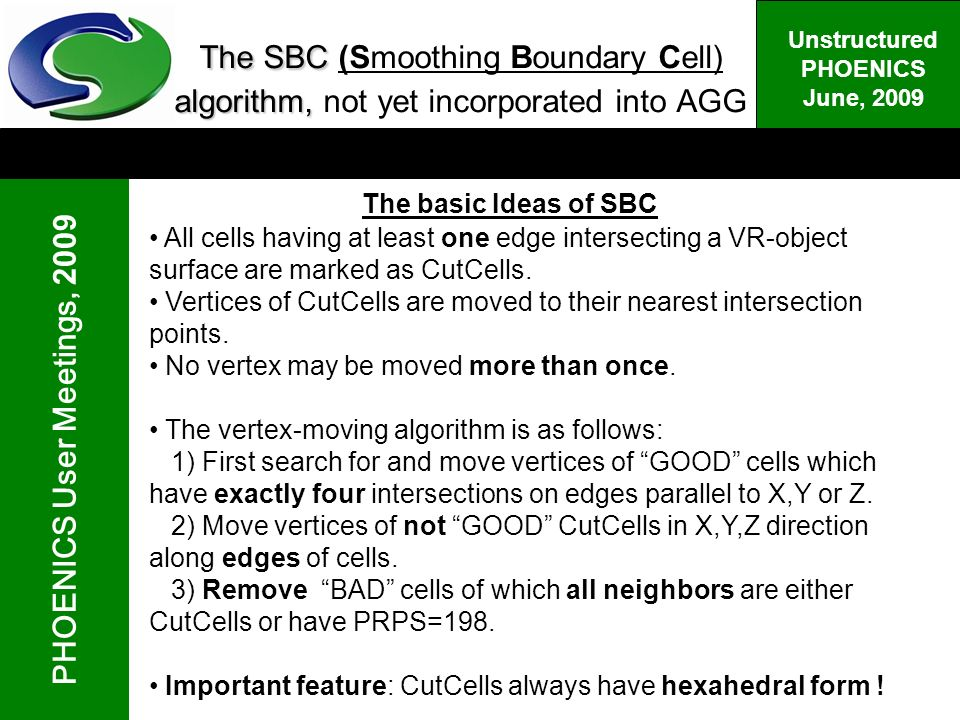 PHOENICS User Meetings, 2009 Unstructured PHOENICS June, 2009 The SBC algorithm, The SBC (Smoothing Boundary Cell) algorithm, not yet incorporated into AGG The basic Ideas of SBC All cells having at least one edge intersecting a VR-object surface are marked as CutCells.