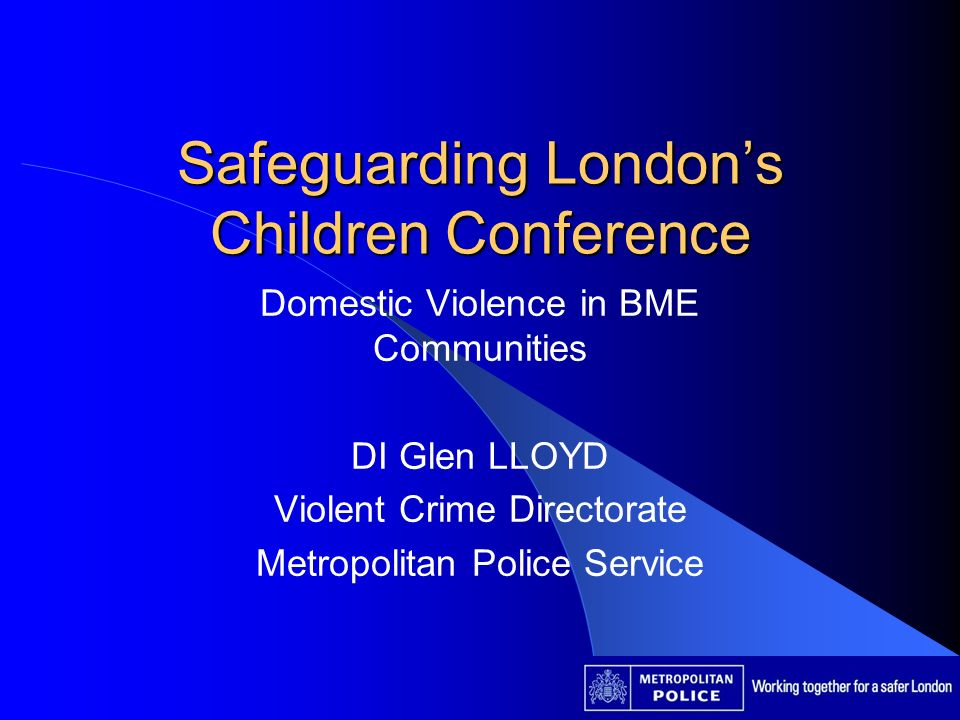 Safeguarding Londons Children Conference Domestic Violence in BME Communities DI Glen LLOYD Violent Crime Directorate Metropolitan Police Service