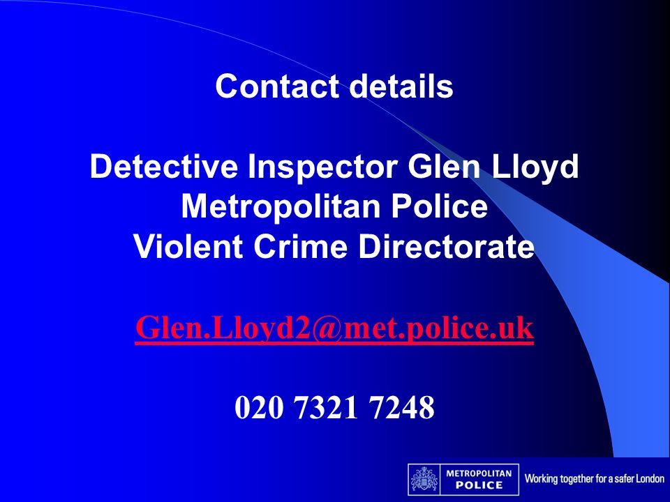 Contact details Detective Inspector Glen Lloyd Metropolitan Police Violent Crime Directorate Glen.Lloyd2@met.police.uk 020 7321 7248