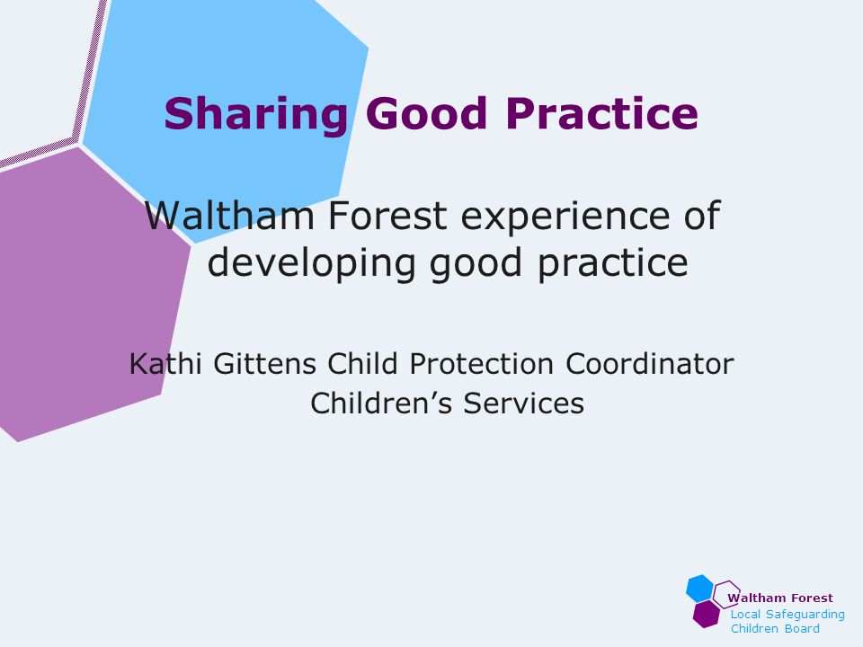 Waltham Forest Local Safeguarding Children Board Sharing Good Practice Waltham Forest experience of developing good practice Kathi Gittens Child Prote