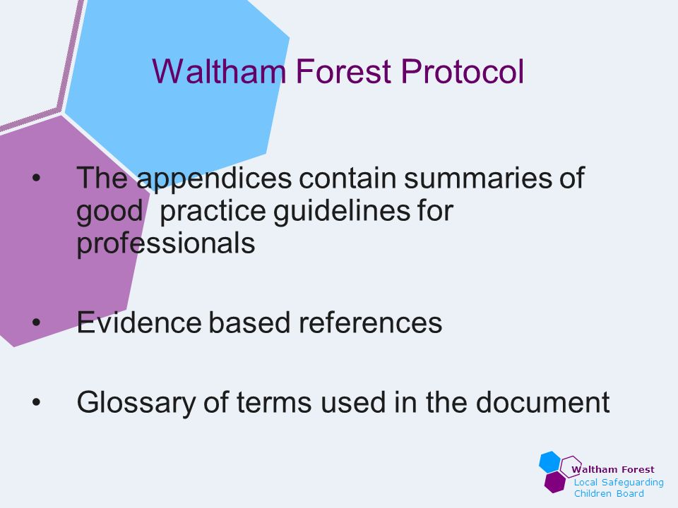 Waltham Forest Local Safeguarding Children Board Waltham Forest Protocol The appendices contain summaries of good practice guidelines for professional