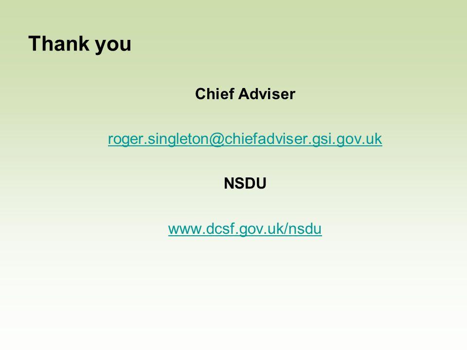 Thank you Chief Adviser roger.singleton@chiefadviser.gsi.gov.uk NSDU www.dcsf.gov.uk/nsdu