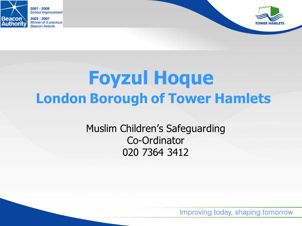 Foyzul Hoque London Borough of Tower Hamlets Muslim Childrens Safeguarding Co-Ordinator 020 7364 3412