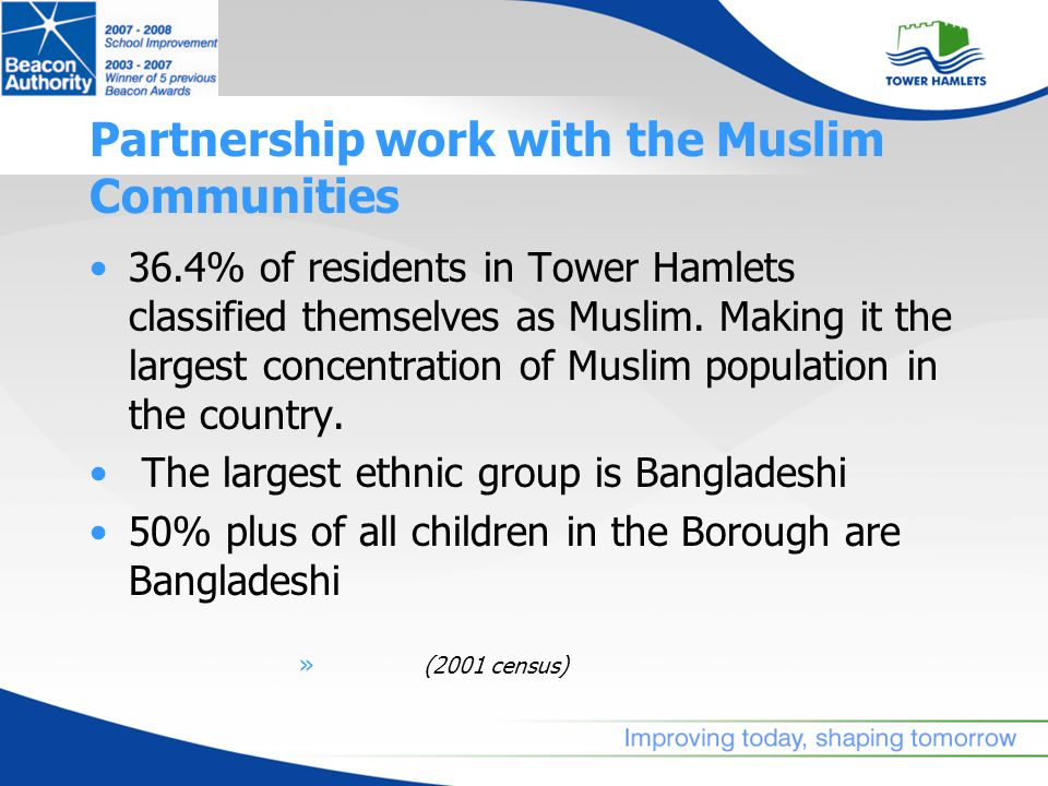 Partnership work with the Muslim Communities 36.4% of residents in Tower Hamlets classified themselves as Muslim. Making it the largest concentration