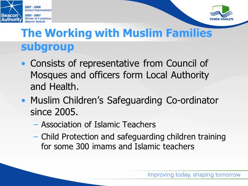 The Working with Muslim Families subgroup Consists of representative from Council of Mosques and officers form Local Authority and Health. Muslim Chil