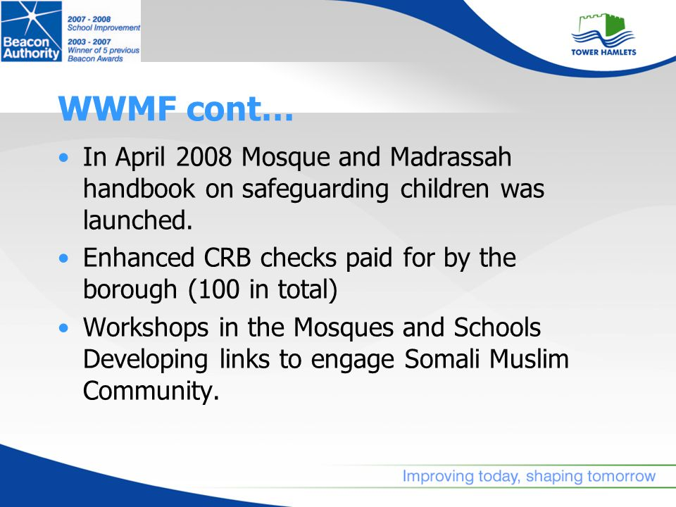 WWMF cont… In April 2008 Mosque and Madrassah handbook on safeguarding children was launched. Enhanced CRB checks paid for by the borough (100 in tota