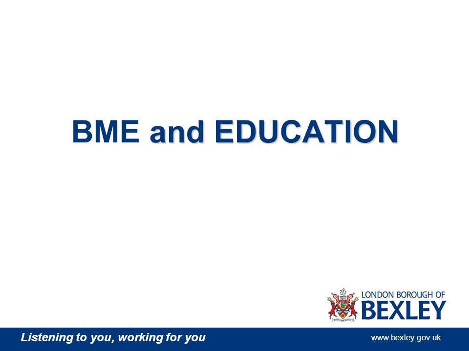 Listening to you, working for you www.bexley.gov.uk and EDUCATION BME and EDUCATION