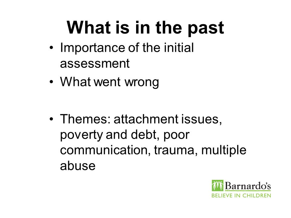 What is in the past Importance of the initial assessment What went wrong Themes: attachment issues, poverty and debt, poor communication, trauma, mult