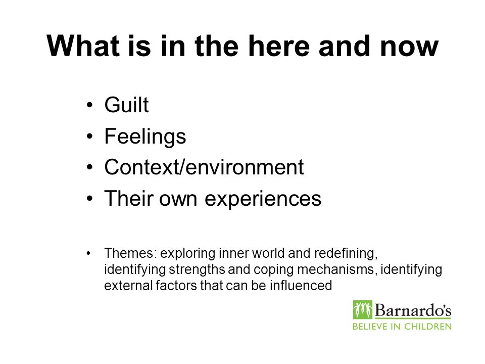 What is in the here and now Guilt Feelings Context/environment Their own experiences Themes: exploring inner world and redefining, identifying strengt