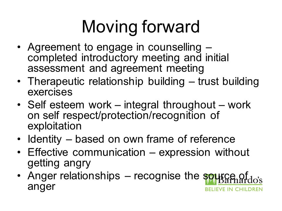 Moving forward Agreement to engage in counselling – completed introductory meeting and initial assessment and agreement meeting Therapeutic relationsh