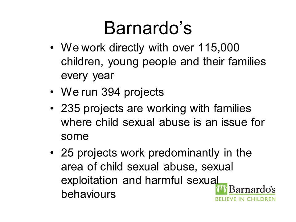 Barnardos We work directly with over 115,000 children, young people and their families every year We run 394 projects 235 projects are working with fa