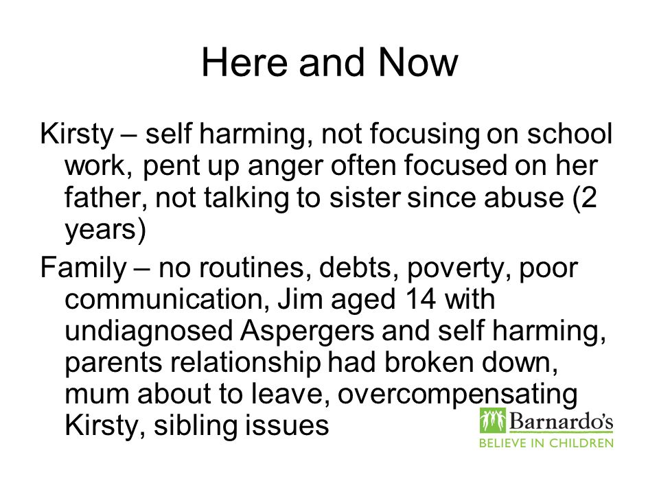 Here and Now Kirsty – self harming, not focusing on school work, pent up anger often focused on her father, not talking to sister since abuse (2 years
