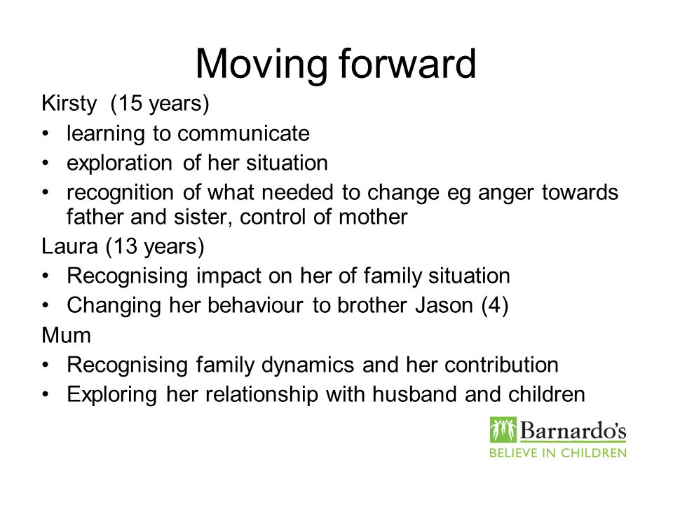 Moving forward Kirsty (15 years) learning to communicate exploration of her situation recognition of what needed to change eg anger towards father and