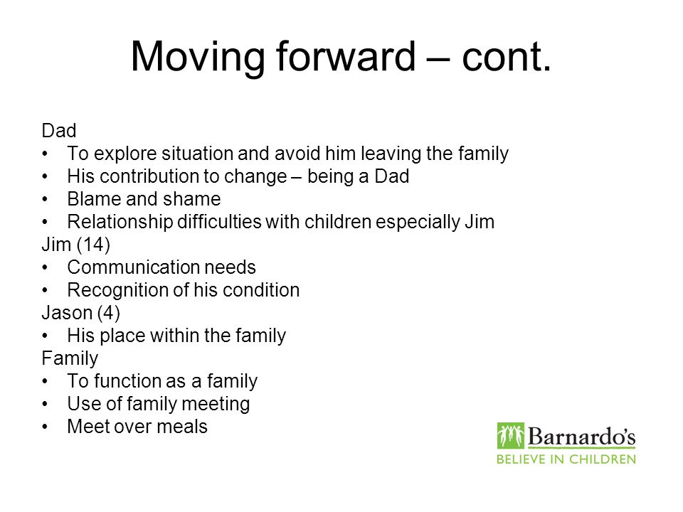 Moving forward – cont. Dad To explore situation and avoid him leaving the family His contribution to change – being a Dad Blame and shame Relationship