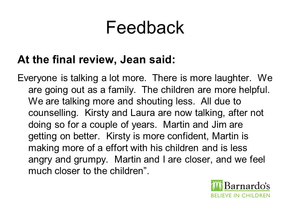 Feedback At the final review, Jean said: Everyone is talking a lot more. There is more laughter. We are going out as a family. The children are more h