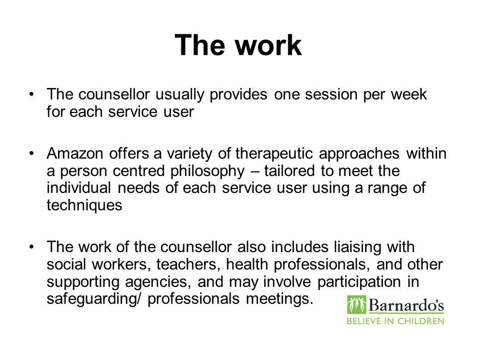 The work The counsellor usually provides one session per week for each service user Amazon offers a variety of therapeutic approaches within a person