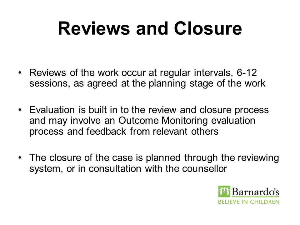 Reviews and Closure Reviews of the work occur at regular intervals, 6-12 sessions, as agreed at the planning stage of the work Evaluation is built in