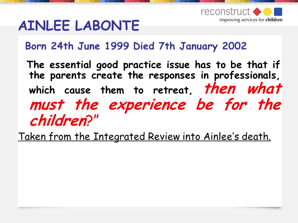 AINLEE LABONTE Born 24th June 1999 Died 7th January 2002 The essential good practice issue has to be that if the parents create the responses in profe