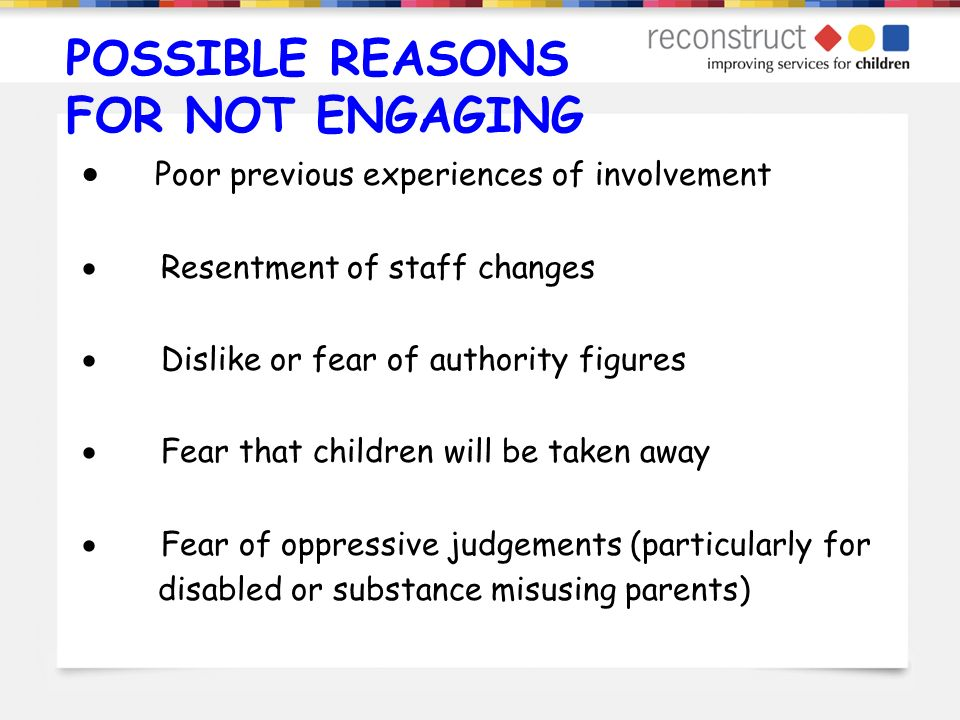 POSSIBLE REASONS FOR NOT ENGAGING Poor previous experiences of involvement Resentment of staff changes Dislike or fear of authority figures Fear that