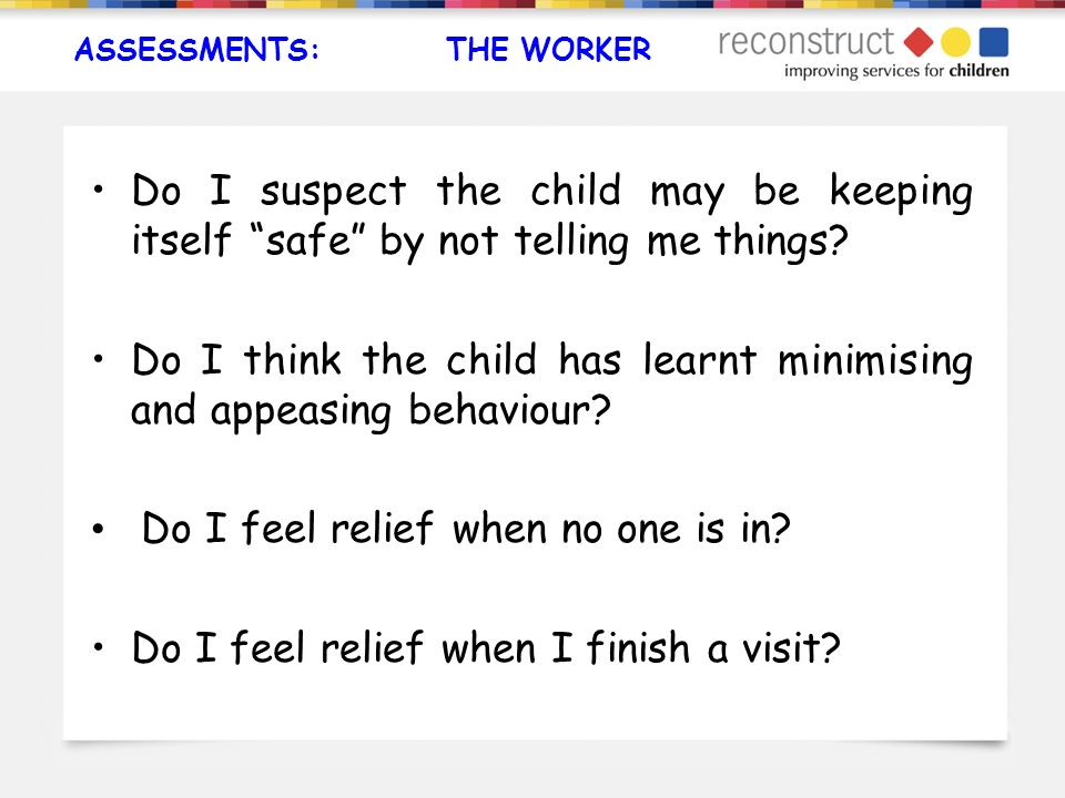 ASSESSMENTS: THE WORKER Do I suspect the child may be keeping itself safe by not telling me things? Do I think the child has learnt minimising and app