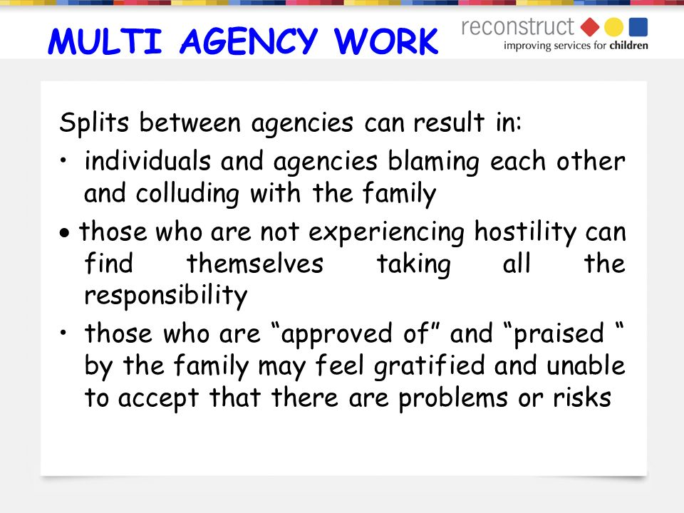 MULTI AGENCY WORK Splits between agencies can result in: individuals and agencies blaming each other and colluding with the family those who are not e