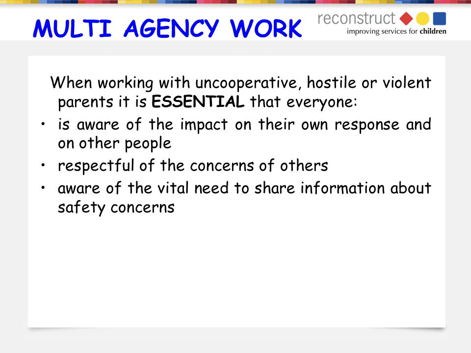 MULTI AGENCY WORK When working with uncooperative, hostile or violent parents it is ESSENTIAL that everyone: is aware of the impact on their own respo