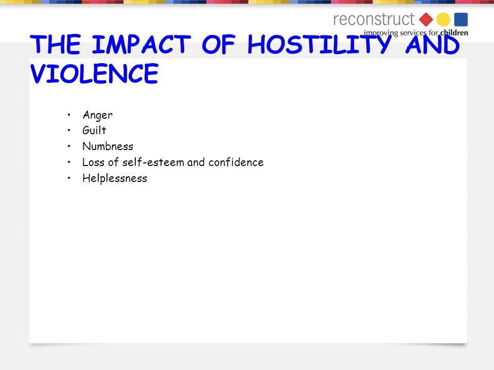 THE IMPACT OF HOSTILITY AND VIOLENCE Anger Guilt Numbness Loss of self-esteem and confidence Helplessness